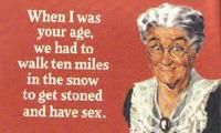 Cuando tenía tu edad teníamos que caminar kilómetros en la nieve para colocarnos y tener sexo.